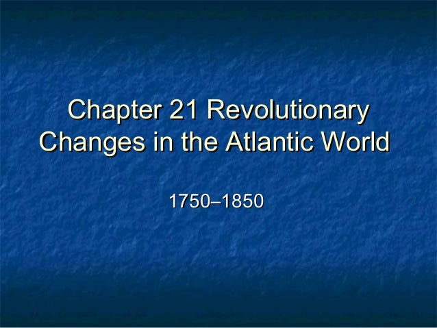 Chapter 21 RevolutionaryChanges in the Atlantic World          1750–1850