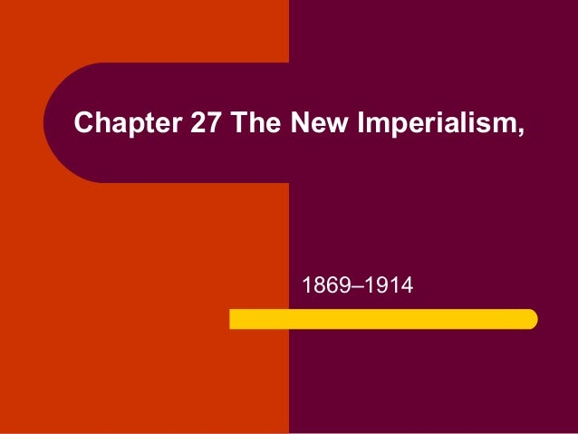 Chapter 27 The New Imperialism,               1869–1914