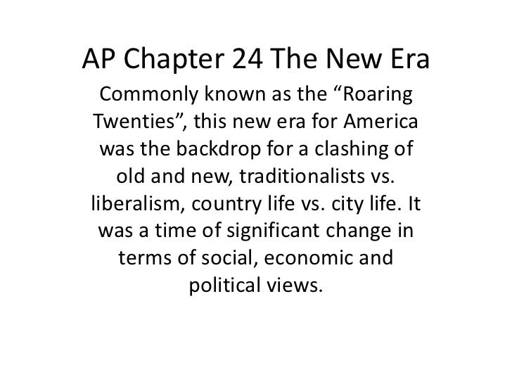 "AP Chapter 24 The New Era  Commonly known as the ""RoaringTwenties"", this new era for America  was the backdrop for a clash..."