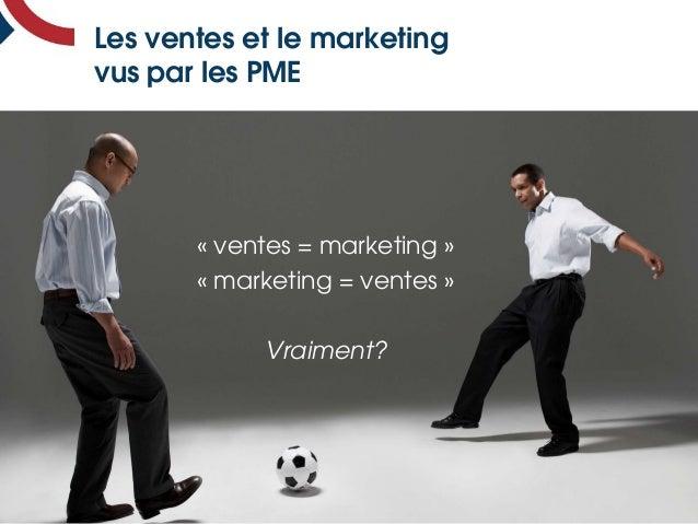 Les ventes et le marketing vus par les PME « ventes = marketing » « marketing = ventes » Vraiment?