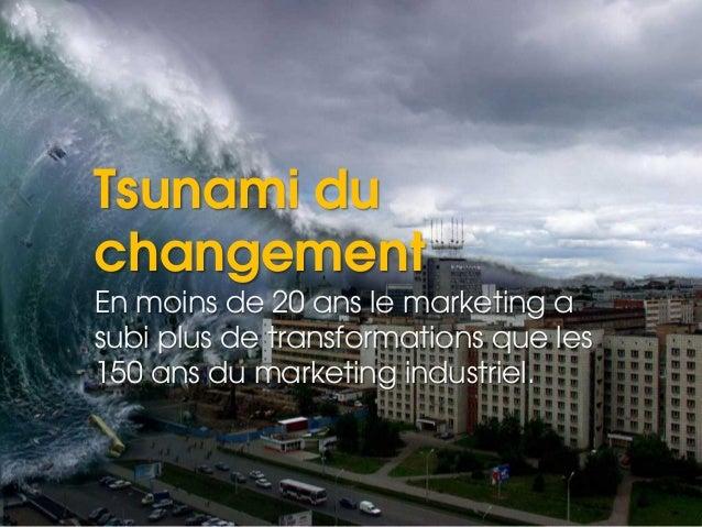 Tsunami du changement En moins de 20 ans le marketing a subi plus de transformations que les 150 ans du marketing industri...