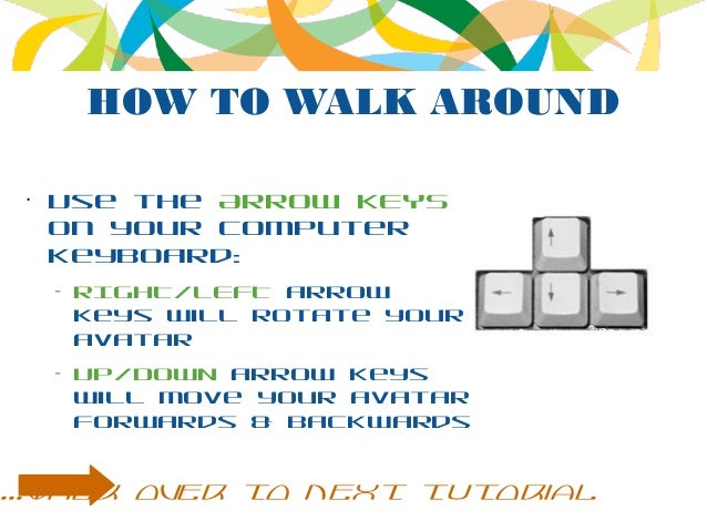 HOW TO WALK AROUND • Use the ARROW KEYS on your computer keyboard: – RIGHT/LEFT arrow keys will rotate your avatar – UP/DO...