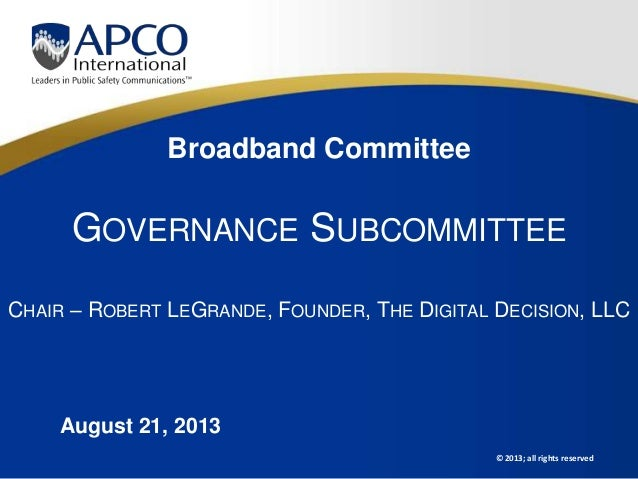 © 2013; all rights reserved Broadband Committee GOVERNANCE SUBCOMMITTEE CHAIR – ROBERT LEGRANDE, FOUNDER, THE DIGITAL DECI...