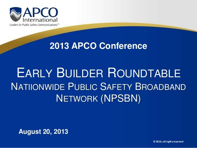 © 2013; all rights reserved 2013 APCO Conference EARLY BUILDER ROUNDTABLE NATIIONWIDE PUBLIC SAFETY BROADBAND NETWORK (NPS...