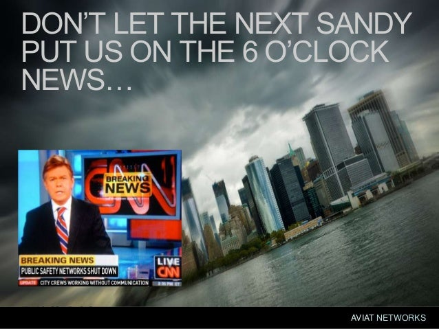 © 2013; all rights reservedAVIAT NETWORKSAVIAT NETWORKSDON'T LET THE NEXT SANDYPUT US ON THE 6 O'CLOCKNEWS…