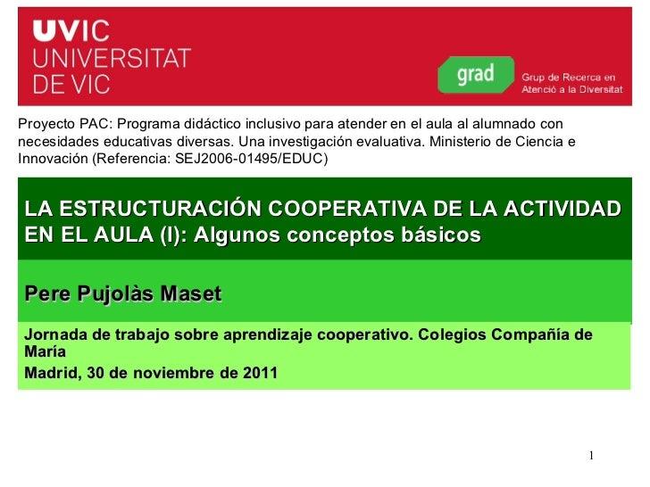 Pere Pujolàs (Curso 2011-12) LA ESTRUCTURACIÓN COOPERATIVA DE LA ACTIVIDAD EN EL AULA (I): Algunos conceptos básicos Proye...