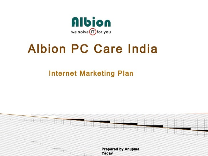 Albion PC Care India   Internet Marketing Plan                 Prepared by Anupma                 Yadav