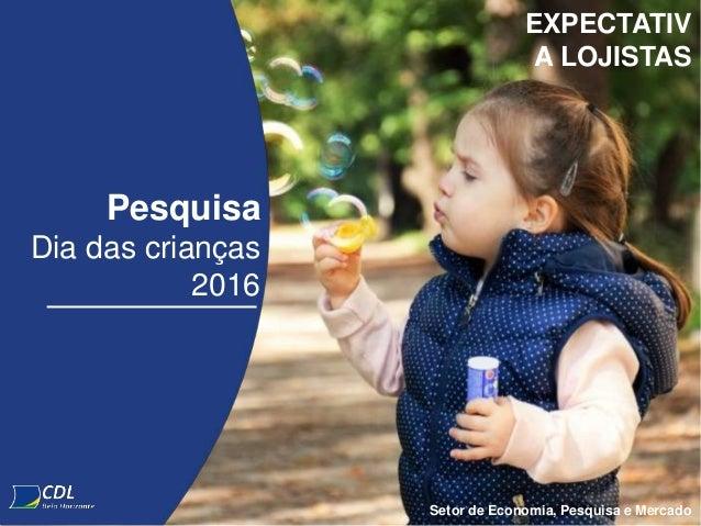 Pesquisa Dia das crianças 2016 Setor de Economia, Pesquisa e Mercado EXPECTATIV A LOJISTAS