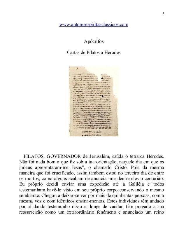 1  www.autoresespiritasclassicos.com Apócrifos Cartas de Pilatos a Herodes  PILATOS, GOVERNADOR de Jerusalém, saúda o tetr...