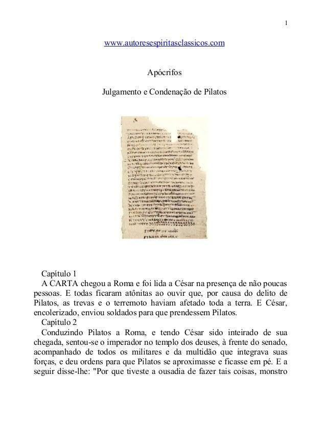 1  www.autoresespiritasclassicos.com Apócrifos Julgamento e Condenação de Pilatos  Capítulo 1 A CARTA chegou a Roma e foi ...