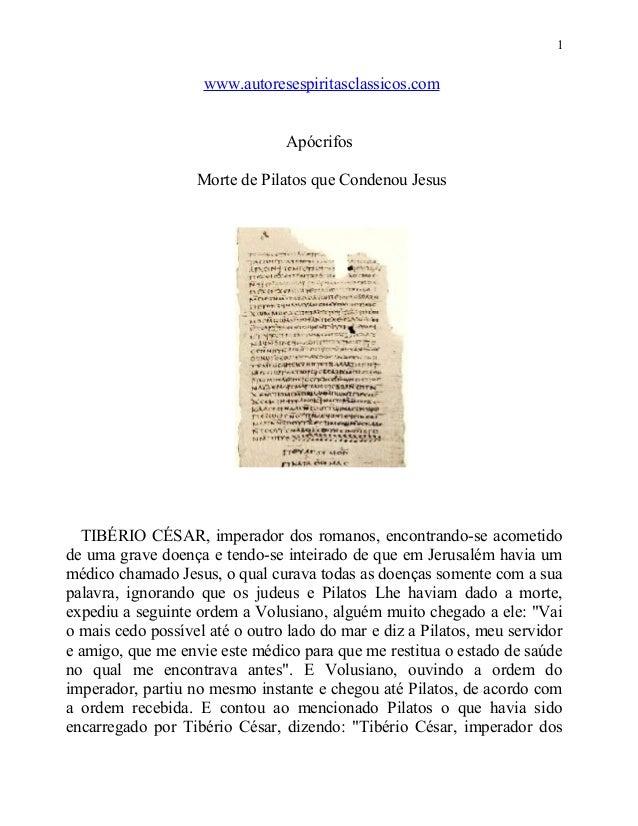 1  www.autoresespiritasclassicos.com Apócrifos Morte de Pilatos que Condenou Jesus  TIBÉRIO CÉSAR, imperador dos romanos, ...