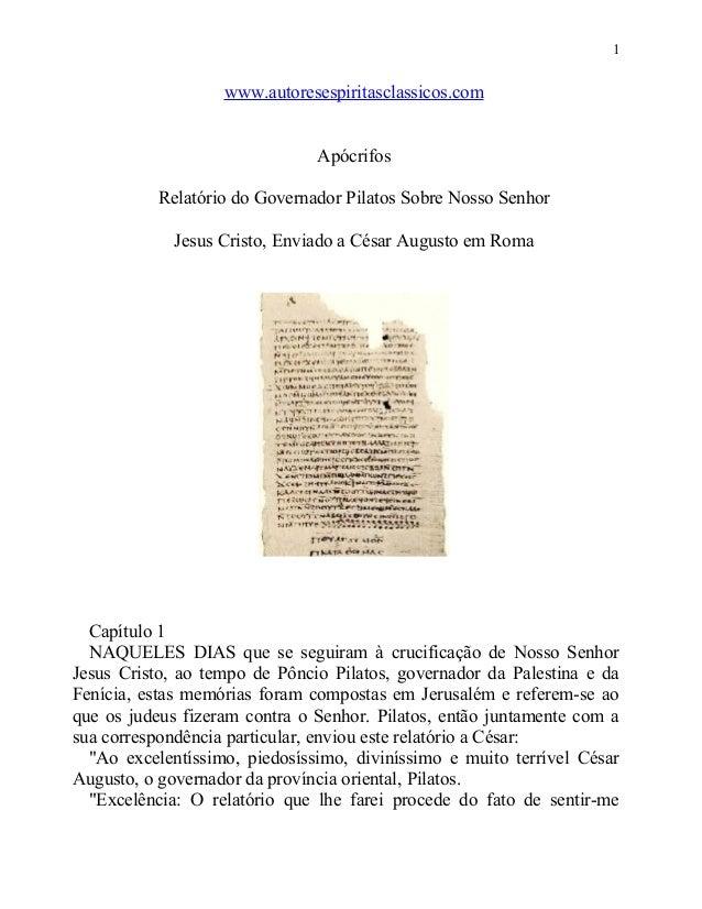 1  www.autoresespiritasclassicos.com Apócrifos Relatório do Governador Pilatos Sobre Nosso Senhor Jesus Cristo, Enviado a ...