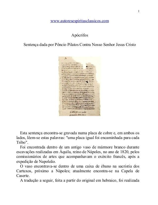 1  www.autoresespiritasclassicos.com Apócrifos Sentença dada por Pôncio Pilatos Contra Nosso Senhor Jesus Cristo  Esta sen...