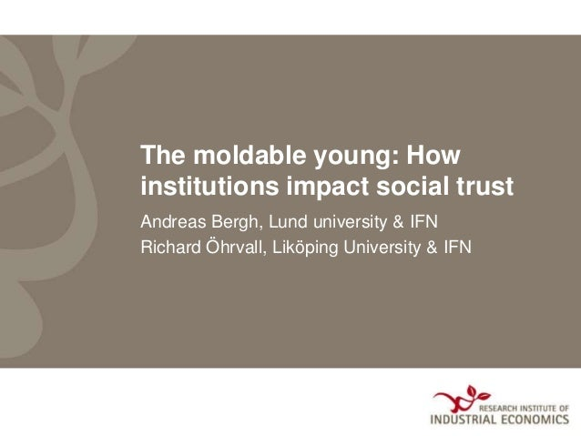 The moldable young: How institutions impact social trust Andreas Bergh, Lund university & IFN Richard Öhrvall, Liköping Un...