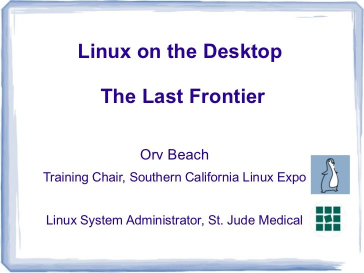 Linux on the Desktop          The Last Frontier                Orv BeachTraining Chair, Southern California Linux ExpoLinu...