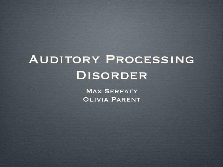 Auditory Processing Disorder <ul><li>Max Serfaty </li></ul><ul><li>Olivia Parent </li></ul>