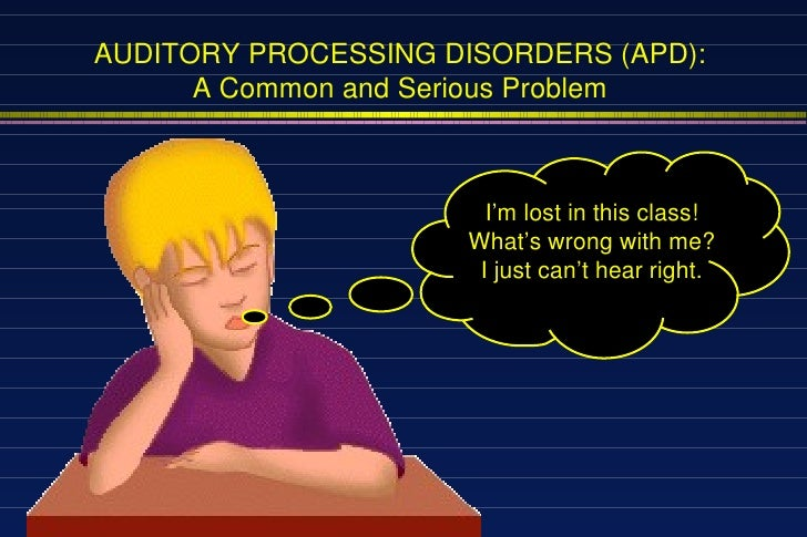 I'm lost in this class! What's wrong with me? I just can't hear right. AUDITORY PROCESSING DISORDERS (APD): A Common and S...