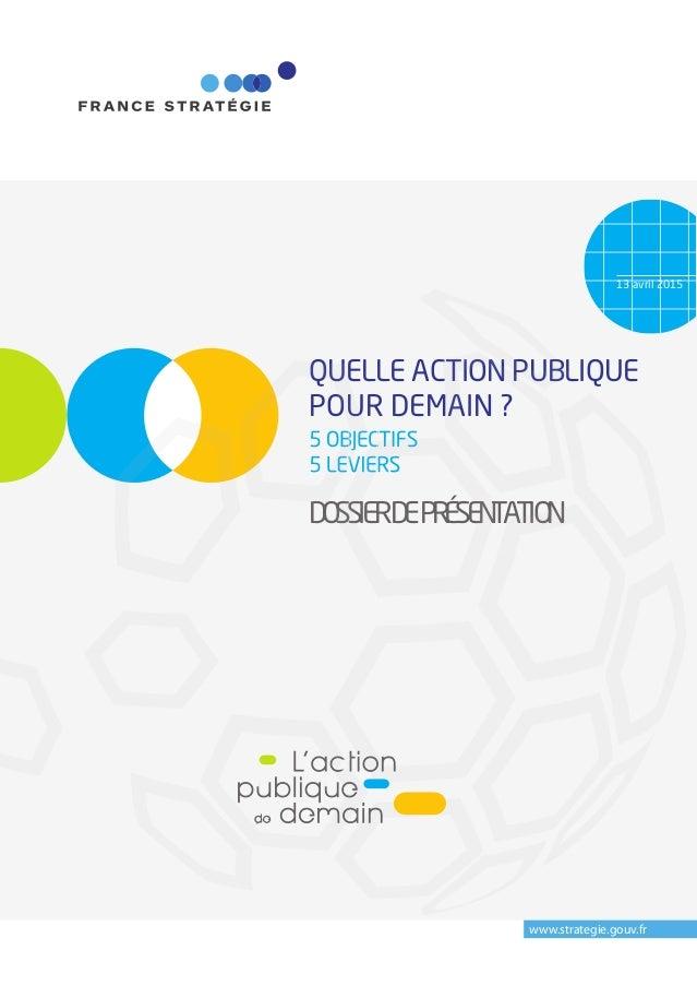 13 avril 2015 www.strategie.gouv.fr QUELLE ACTION PUBLIQUE POUR DEMAIN ? 5 OBJECTIFS 5 LEVIERS DOSSIER DE PRÉSENTATION