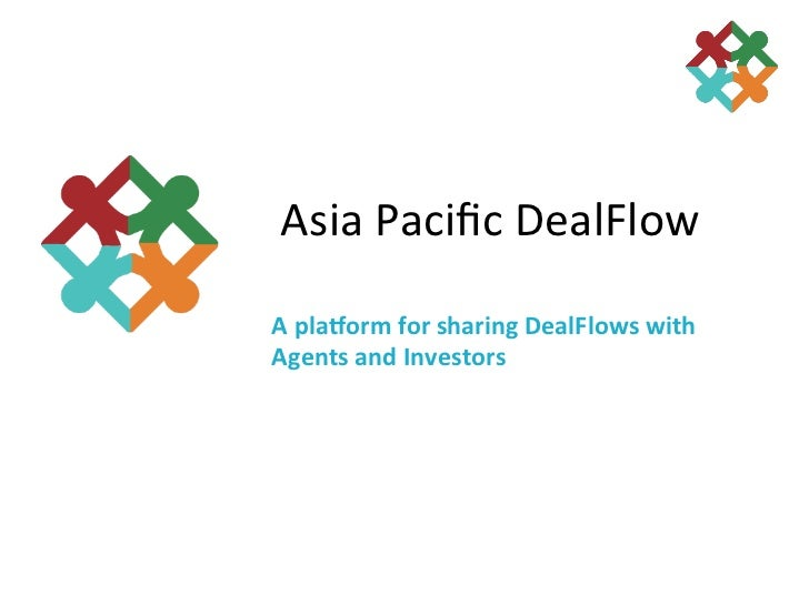 Asia Pacific DealFlow A pla&orm for sharing DealFlows with Agents and Investors