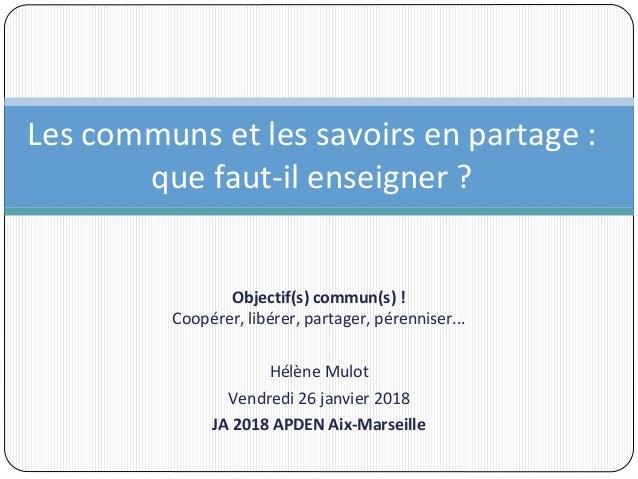 Objectif(s) commun(s) ! Coopérer, libérer, partager, pérenniser... Hélène Mulot Vendredi 26 janvier 2018 JA 2018 APDEN Aix...