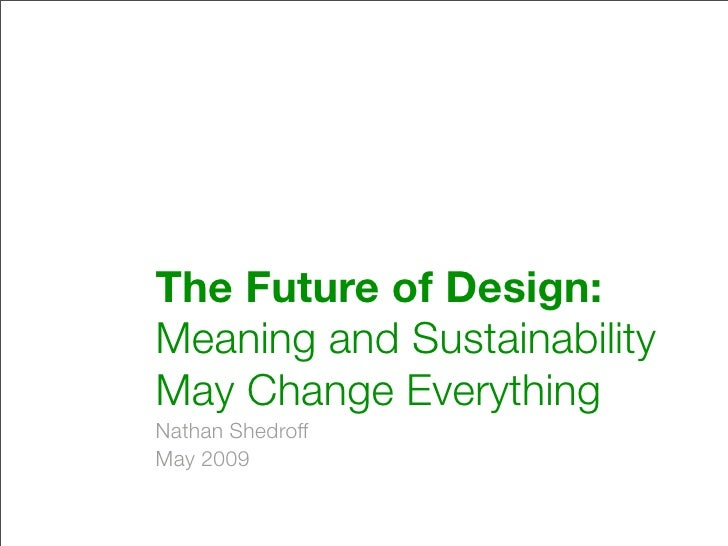 The Future of Design: Meaning and Sustainability May Change Everything Nathan Shedroff May 2009