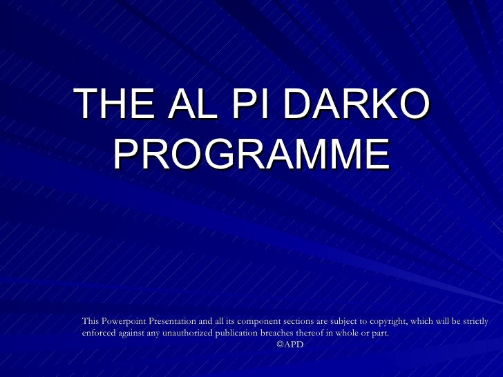 THE AL PI DARKO PROGRAMME This Powerpoint Presentation and all its component sections are subject to copyright, which will...