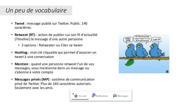 Un peu de vocabulaire • Tweet : message publié sur Twitter. Public. 140 caractères. • Retweet (RT) : action de publier sur...