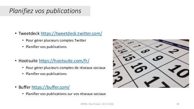 APDIQ - Elsa Drevon - 24.11.2016 38 Planifiez vos publications • Tweetdeck https://tweetdeck.twitter.com/ • Pour gérer plu...