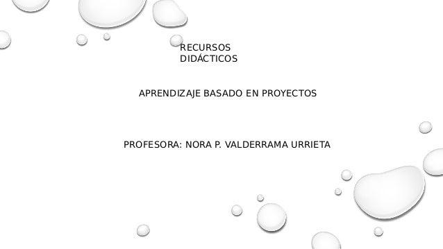 RECURSOS DIDÁCTICOS APRENDIZAJE BASADO EN PROYECTOS PROFESORA: NORA P. VALDERRAMA URRIETA