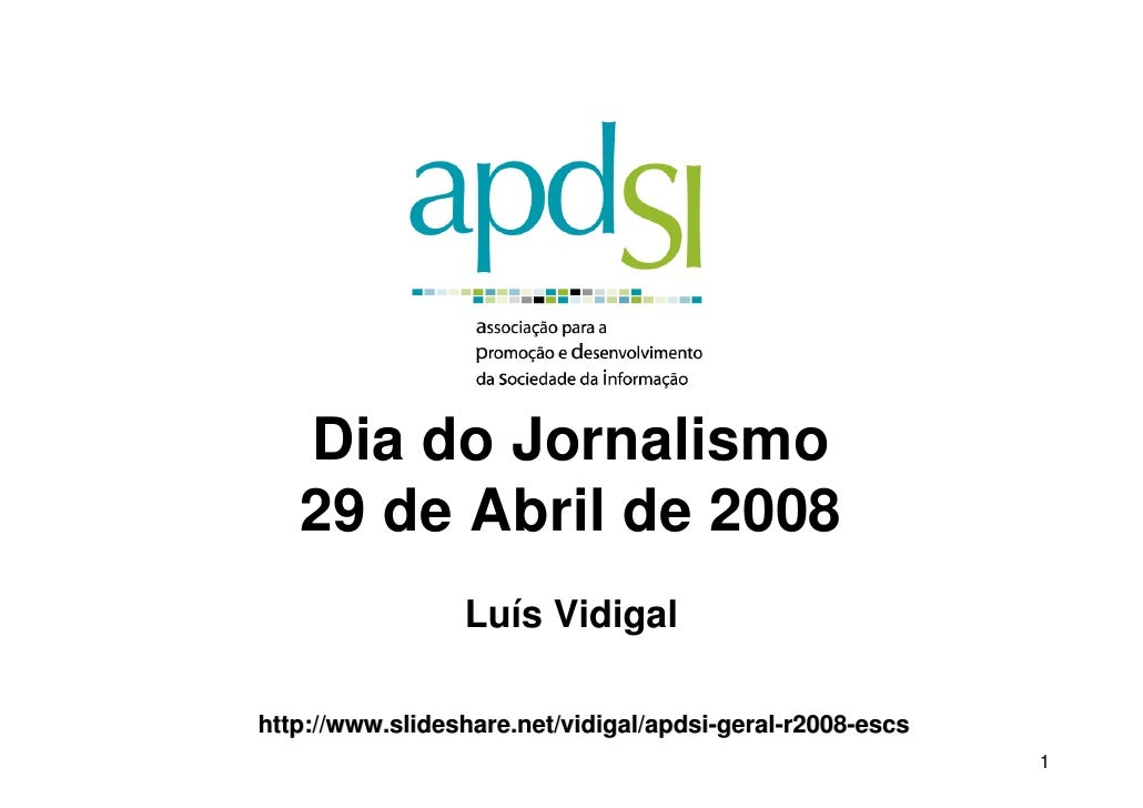 Dia do Jornalismo    29 de Abril de 2008                  Luís Vidigal  http://www.slideshare.net/vidigal/apdsi-geral-r200...