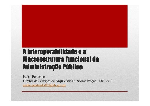 A interoperabilidade e aMacroestrutura Funcional daAdministração PúblicaPedro PenteadoDiretor de Serviços de Arquivística ...