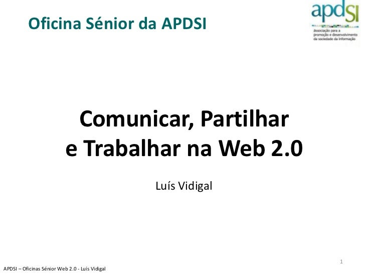 Oficina Sénior da APDSI                            Comunicar, Partilhar                           e Trabalhar na Web 2.0  ...