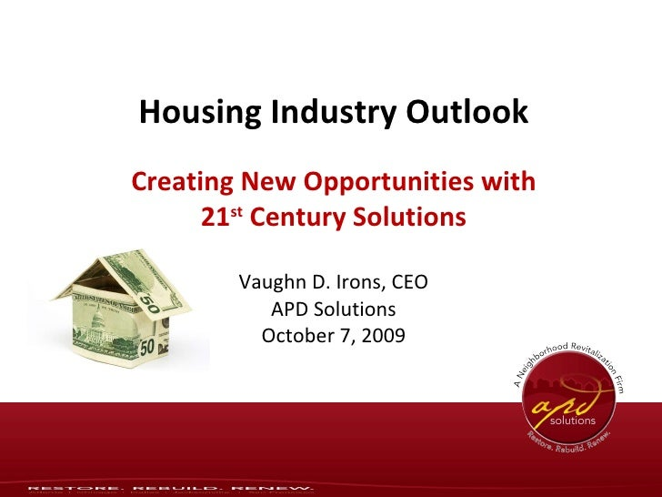 Housing Industry Outlook Creating New Opportunities with 21 st  Century Solutions Vaughn D. Irons, CEO APD Solutions Octob...