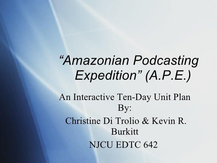 """ Amazonian Podcasting Expedition"" (A.P.E.)  An Interactive Ten-Day Unit Plan By: Christine Di Trolio & Kevin R. Burkitt N..."