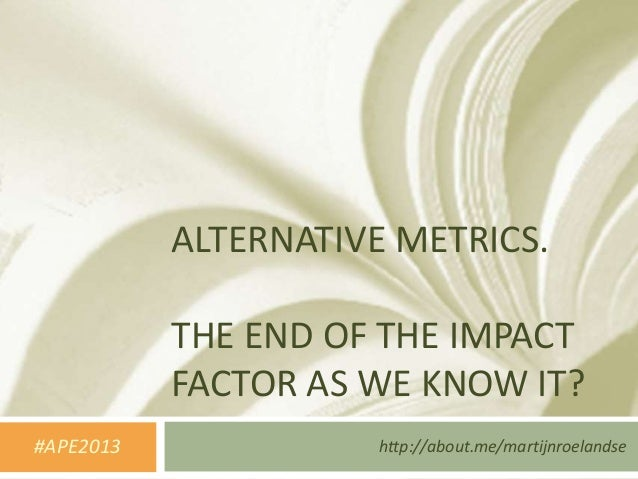 ALTERNATIVE METRICS.           THE END OF THE IMPACT           FACTOR AS WE KNOW IT?#APE2013             http://about.me/m...
