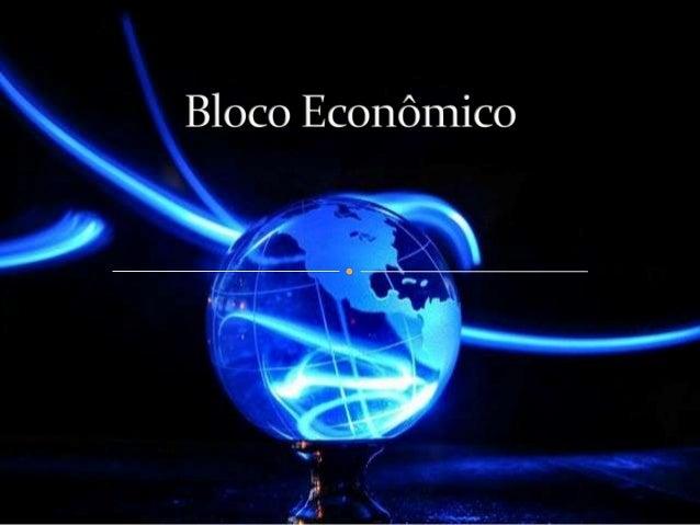  Com a economia mundial globalizada, a tendência comercial é a formação de blocos econômicos;  Eles são criados com a fi...