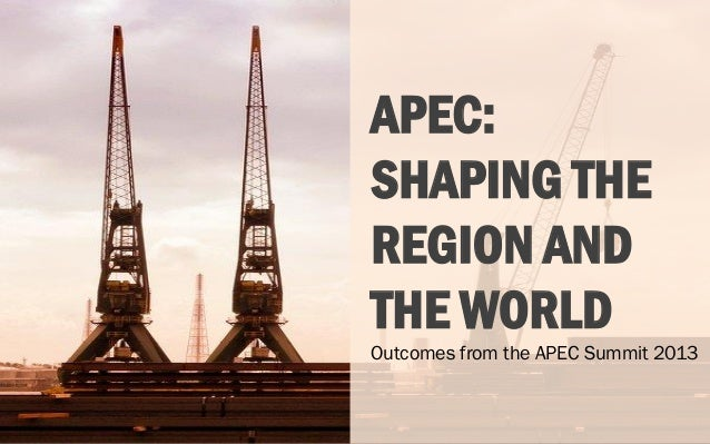 APEC: SHAPING THE REGION AND THE WORLD Outcomes from the APEC Summit 2013