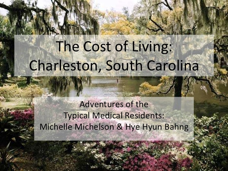 The Cost of Living:Charleston, South Carolina<br />Adventures of the <br />Typical Medical Residents:<br />Michelle Michel...