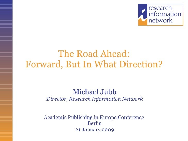 The Road Ahead: Forward, But In What Direction? Michael Jubb Director, Research Information Network Academic Publishing in...