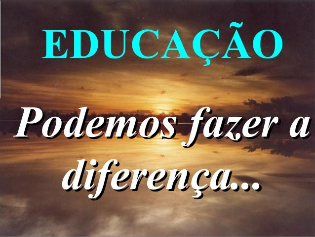 EDUCAÇÃO  Podemos fazer a diferença...