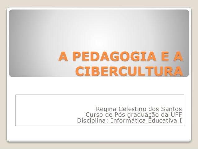A PEDAGOGIA E A CIBERCULTURA Regina Celestino dos Santos Curso de Pós graduação da UFF Disciplina: Informática Educativa I