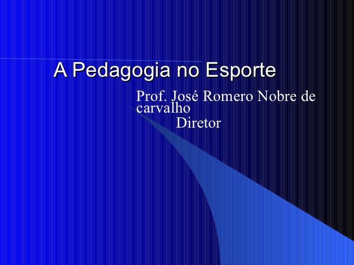 A Pedagogia no Esporte Prof. José Romero Nobre de carvalho Diretor