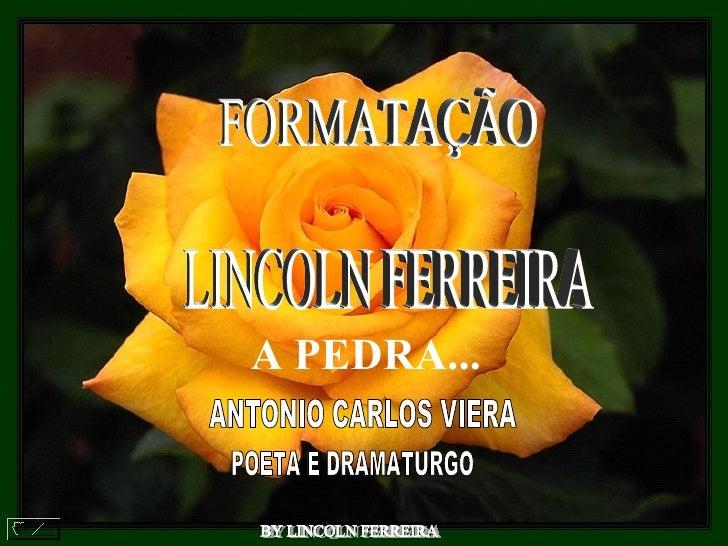 BY LINCOLN FERREIRA  FORMATAÇÃO LINCOLN FERREIRA  A PEDRA...   ANTONIO CARLOS VIERA  POETA E DRAMATURGO