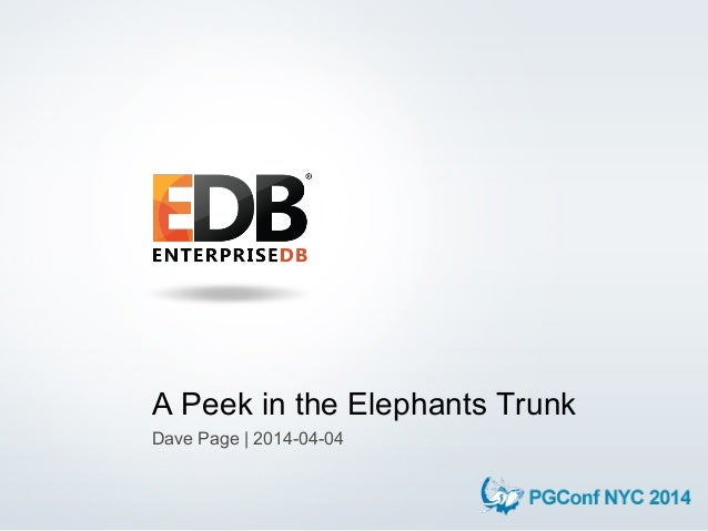 © 2014 EnterpriseDB Corporation. 1 A Peek in the Elephants Trunk Dave Page | 2014-04-04