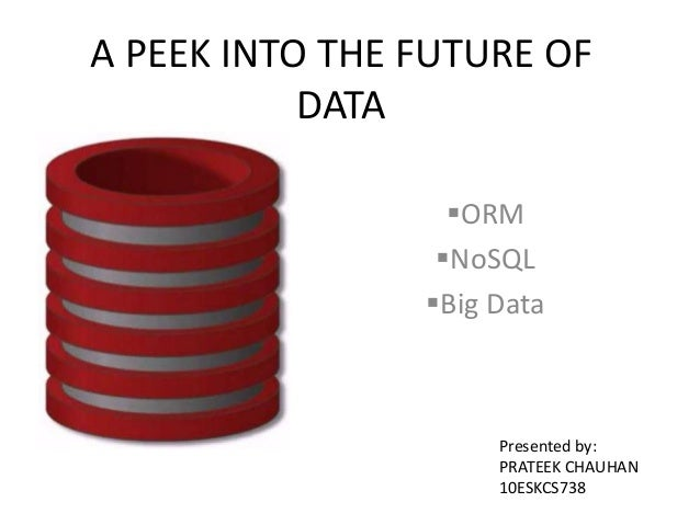 A PEEK INTO THE FUTURE OF DATA ORM NoSQL Big Data  Presented by: PRATEEK CHAUHAN 10ESKCS738