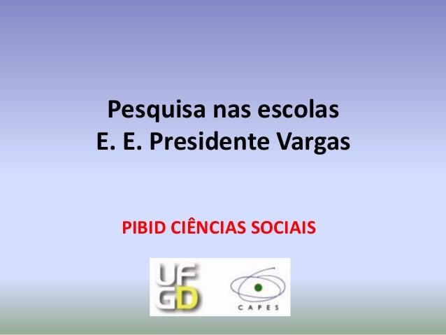 Pesquisa nas escolasE. E. Presidente Vargas  PIBID CIÊNCIAS SOCIAIS