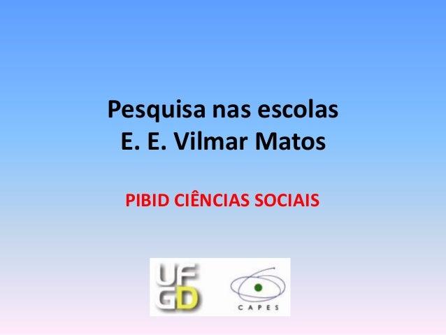 Pesquisa nas escolas E. E. Vilmar Matos PIBID CIÊNCIAS SOCIAIS