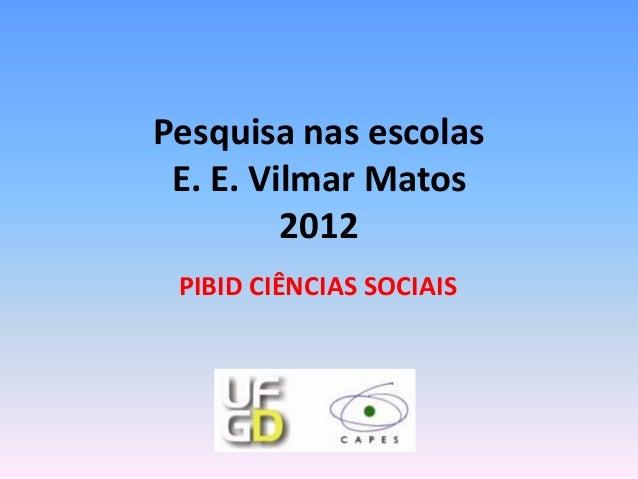 Pesquisa nas escolas E. E. Vilmar Matos         2012 PIBID CIÊNCIAS SOCIAIS