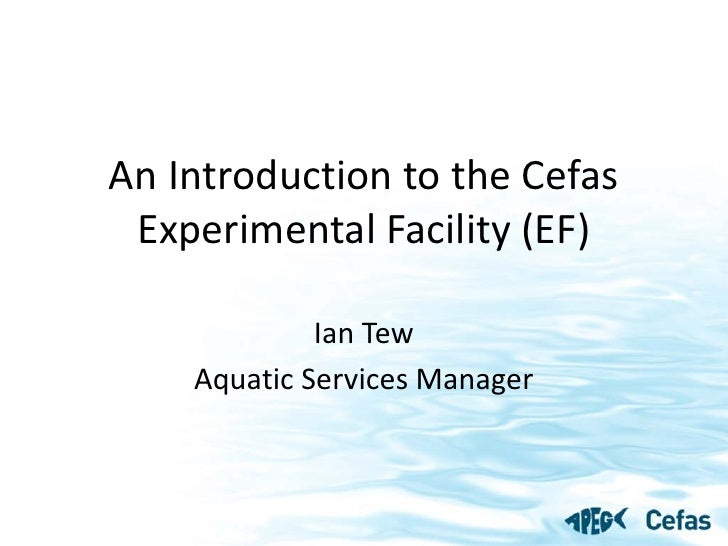 An Introduction to the Cefas  Experimental Facility (EF)               Ian Tew     Aquatic Services Manager