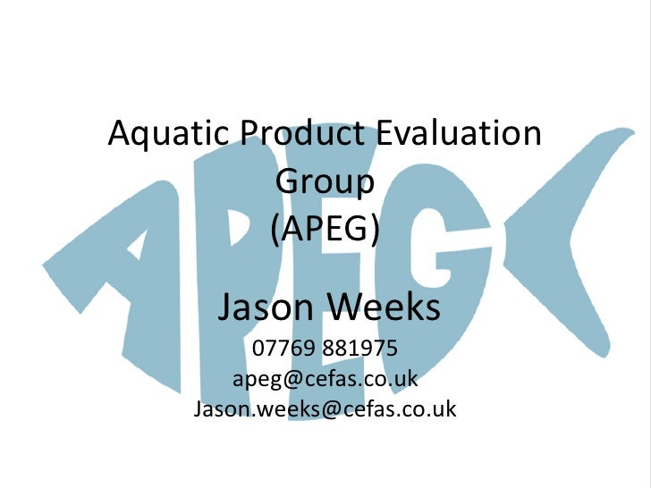 Aquatic Product Evaluation           Group           (APEG)        Jason Weeks            07769 881975          apeg@cefas...